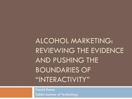 "ALCOHOL MARKETING: REVIEWING THE EVIDENCE AND PUSHING THE BOUNDARIES OF ""INTERACTIVITY"" Patrick Kenny Dublin Institute of Technology."