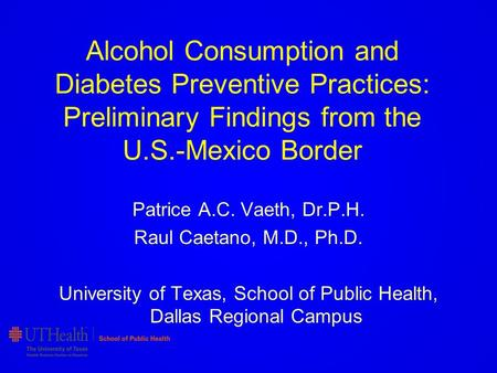Alcohol Consumption and Diabetes Preventive Practices: Preliminary Findings from the U.S.-Mexico Border Patrice A.C. Vaeth, Dr.P.H. Raul Caetano, M.D.,