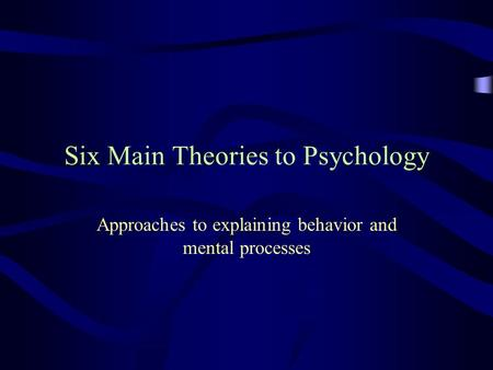Six Main Theories to Psychology Approaches to explaining behavior and mental processes.