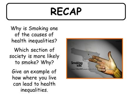 RECAP Why is Smoking one of the causes of health inequalities? Which section of society is more likely to smoke? Why? Give an example of how where you.