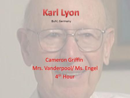 Cameron Griffin Mrs. Vanderpool/ Ms. Engel 4 th Hour Buhl, Germany.