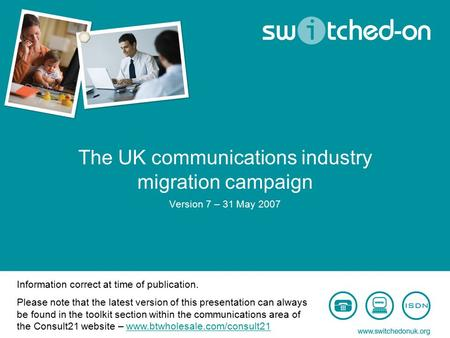 The UK communications industry migration campaign Version 7 – 31 May 2007 Information correct at time of publication. Please note that the latest version.