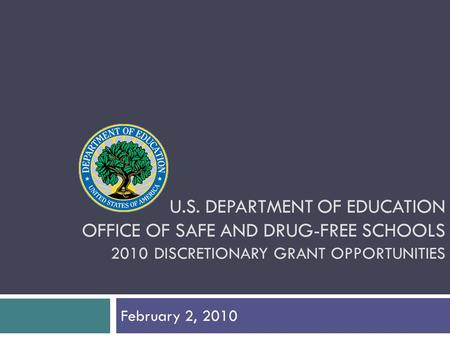 U.S. DEPARTMENT OF EDUCATION OFFICE OF SAFE AND DRUG-FREE SCHOOLS 2010 DISCRETIONARY GRANT OPPORTUNITIES February 2, 2010.