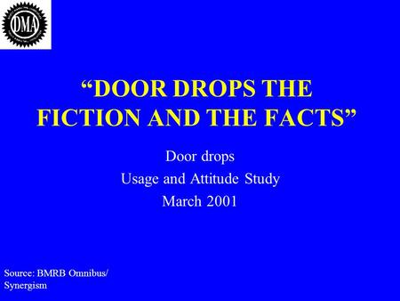 "Source: BMRB Omnibus/ Synergism ""DOOR DROPS THE FICTION AND THE FACTS"" Door drops Usage and Attitude Study March 2001."