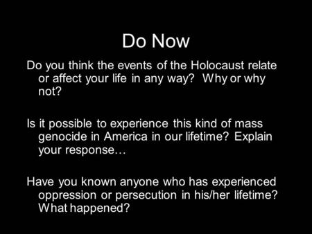 Do Now Do you think the events of the Holocaust relate or affect your life in any way? Why or why not? Is it possible to experience this kind of mass genocide.