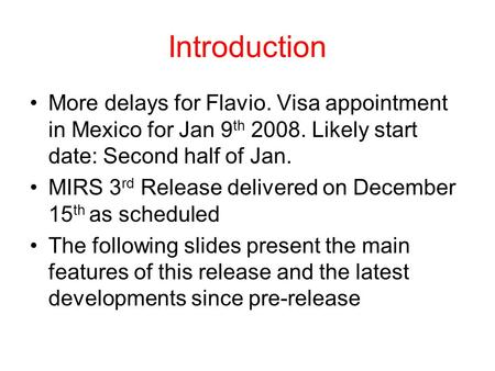 Introduction More delays for Flavio. Visa appointment in Mexico for Jan 9 th 2008. Likely start date: Second half of Jan. MIRS 3 rd Release delivered on.