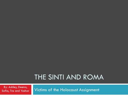 THE SINTI AND ROMA Victims of the Holocaust Assignment By: Ashley, Deena, Sofia, Tre and Yashar.