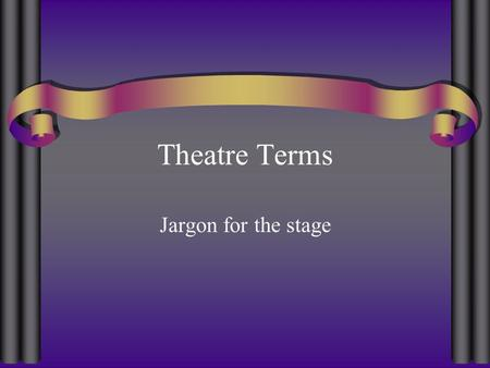 Theatre Terms Jargon for the stage.