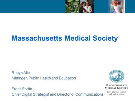 Massachusetts Medical Society Robyn Alie Manager, Public Health and Education Frank Fortin Chief Digital Strategist and Director of Communications.