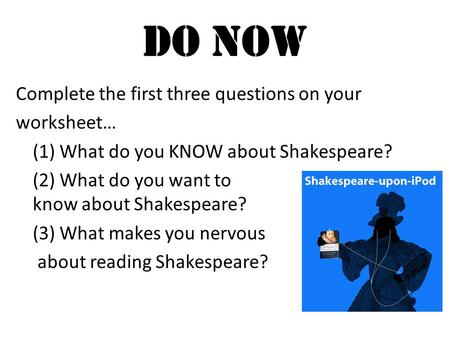 Do Now Complete the first three questions on your worksheet… (1) What do you KNOW about Shakespeare? (2) What do you want to know about Shakespeare? (3)