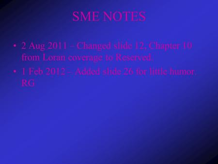 SME NOTES 2 Aug 2011 – Changed slide 12, Chapter 10 from Loran coverage to Reserved. 1 Feb 2012 – Added slide 26 for little humor. RG.