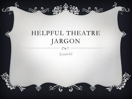 HELPFUL THEATRE JARGON Lesson 05.  Apron: The part of the stage closest to the audience. The area of the theatre that is located between the curtain.