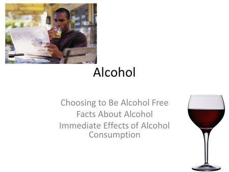 Alcohol Choosing to Be Alcohol Free Facts About Alcohol Immediate Effects of Alcohol Consumption.