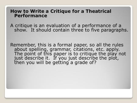 How to Write a Critique for a Theatrical Performance A critique is an evaluation of a performance of a show. It should contain three to five paragraphs.