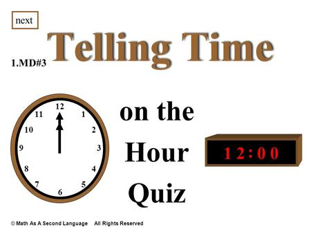 Telling Time on the Hour Quiz 1.MD#3 next 12 1 3 2 4 6 57 8 9 10 11 1200 : © Math As A Second Language All Rights Reserved.
