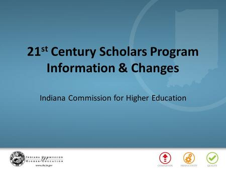 21 st Century Scholars Program Information & Changes Indiana Commission for Higher Education.