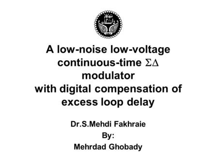 A low-noise low-voltage continuous-time  modulator with digital compensation of excess loop delay Dr.S.Mehdi Fakhraie By: Mehrdad Ghobady.