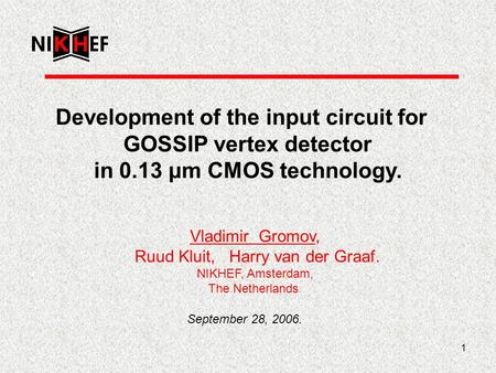 1 Development of the input circuit for GOSSIP vertex detector in 0.13 μm CMOS technology. Vladimir Gromov, Ruud Kluit, Harry van der Graaf. NIKHEF, Amsterdam,