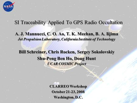 SI Traceability Applied to GPS RO October 22, 2008 CLARREO Workshop Oct 2008 AJM/JPL 1 SI Traceability Applied To GPS Radio Occultation A. J. Mannucci,