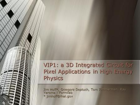 VIP1: a 3D Integrated Circuit for Pixel Applications in High Energy Physics Jim Hoff*, Grzegorz Deptuch, Tom Zimmerman, Ray Yarema - Fermilab *