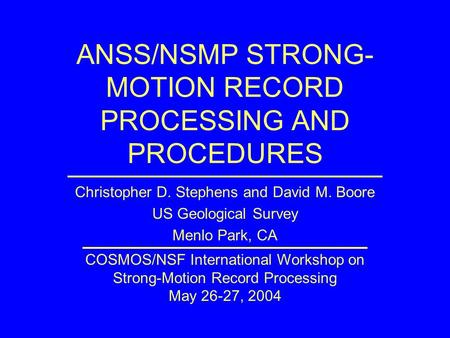 ANSS/NSMP STRONG- MOTION RECORD PROCESSING AND PROCEDURES Christopher D. Stephens and David M. Boore US Geological Survey Menlo Park, CA COSMOS/NSF International.