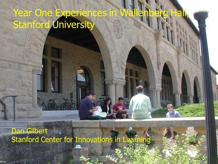 Dan Gilbert Page Year One Experiences in Wallenberg Hall, Stanford University Dan Gilbert Stanford Center.