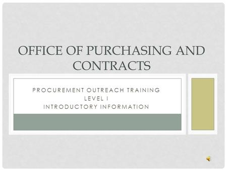 PROCUREMENT OUTREACH TRAINING LEVEL I INTRODUCTORY INFORMATION OFFICE OF PURCHASING AND CONTRACTS.