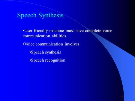 1 Speech Synthesis User friendly machine must have complete voice communication abilities Voice communication involves Speech synthesis Speech recognition.