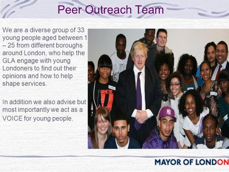 Peer Outreach Team We are a diverse group of 33 young people aged between 15 – 25 from different boroughs around London, who help the GLA engage with young.