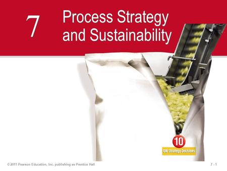 7 - 1© 2011 Pearson Education, Inc. publishing as Prentice Hall 7 7 Process Strategy and Sustainability.
