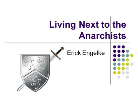 Living Next to the Anarchists By Erick Engelke. Anarchists? Anarchy is (various definitions) - lawlessness or disorder when there is a lack of governance.