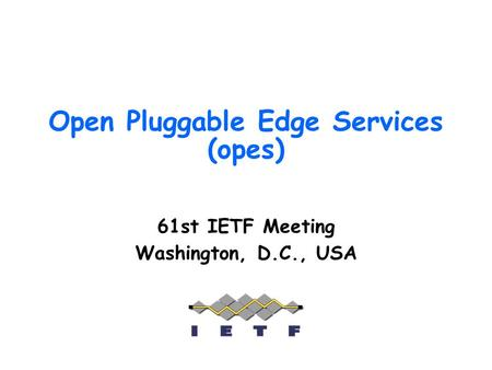 Open Pluggable Edge Services (opes) 61st IETF Meeting Washington, D.C., USA.