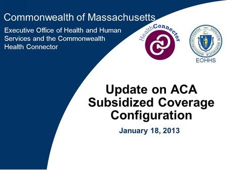 Commonwealth of Massachusetts Executive Office of Health and Human Services and the Commonwealth Health Connector EOHHS Update on ACA Subsidized Coverage.