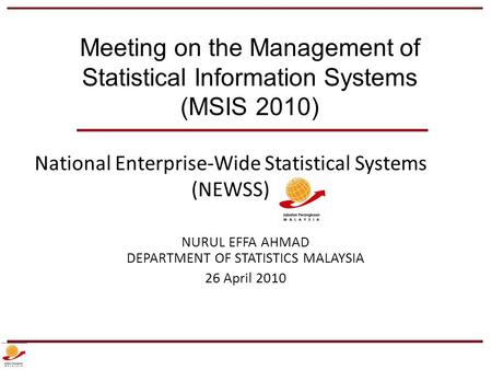 National Enterprise-Wide Statistical Systems (NEWSS) NURUL EFFA AHMAD DEPARTMENT OF STATISTICS MALAYSIA 26 April 2010 Meeting on the Management of Statistical.