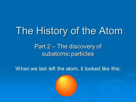 The History of the Atom Part 2 – The discovery of subatomic particles When we last left the atom, it looked like this: