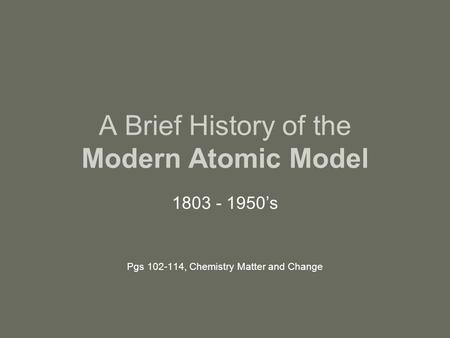 A Brief History of the Modern Atomic Model 1803 - 1950's Pgs 102-114, Chemistry Matter and Change.