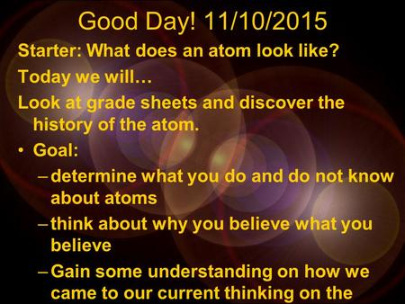 Good Day! 11/10/2015 Starter: What does an atom look like? Today we will… Look at grade sheets and discover the history of the atom. Goal: –determine.