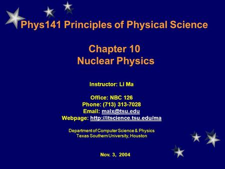 Phys141 Principles of Physical Science Chapter 10 Nuclear Physics Instructor: Li Ma Office: NBC 126 Phone: (713) 313-7028