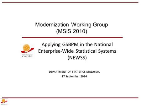 Applying GSBPM in the National Enterprise-Wide Statistical Systems (NEWSS) DEPARTMENT OF STATISTICS MALAYSIA 17 September 2014 Modernization Working Group.