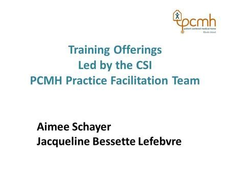 Training Offerings Led by the CSI PCMH Practice Facilitation Team Aimee Schayer Jacqueline Bessette Lefebvre.