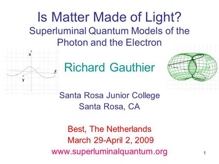 1 Is Matter Made of Light? Superluminal Quantum Models of the Photon and the Electron Richard Gauthier Santa Rosa Junior College Santa Rosa, CA Best, The.