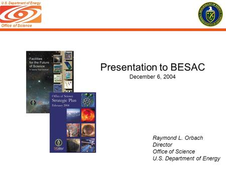 Office of Science U.S. Department of Energy Raymond L. Orbach Director Office of Science U.S. Department of Energy Presentation to BESAC December 6, 2004.