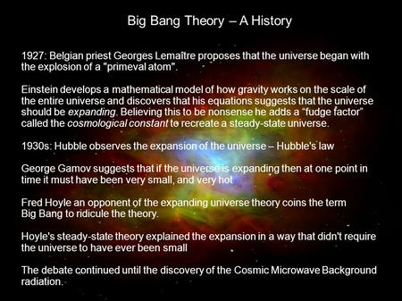Big Bang Theory – A History 1927: Belgian priest Georges Lemaître proposes that the universe began with the explosion of a primeval atom. Einstein develops.