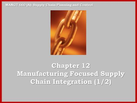 MANGT 660 (A): Supply Chain Planning and Control Chapter 12 Manufacturing Focused Supply Chain Integration (1/2)