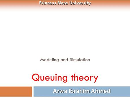 Modeling and Simulation Queuing theory 1 Arwa Ibrahim Ahmed Princess Nora University.