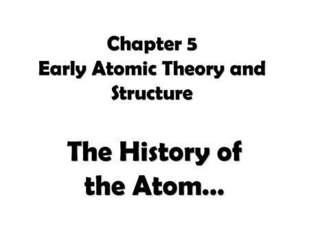 Chapter 5 Early Atomic Theory and Structure The History of the Atom…