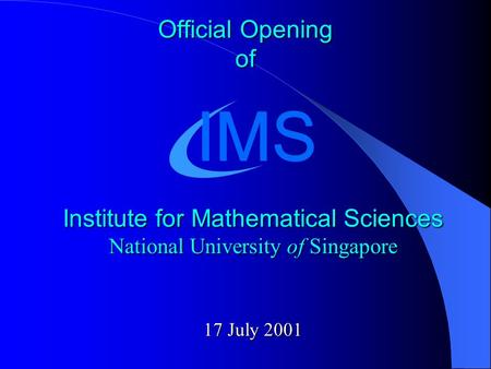 Official Opening of Institute for Mathematical Sciences National University of Singapore 17 July 2001 IMS.