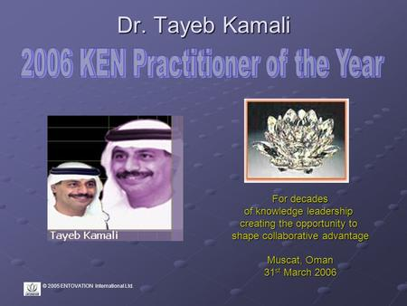 © 2005 ENTOVATION International Ltd. Dr. Tayeb Kamali For decades of knowledge leadership creating the opportunity to shape collaborative advantage Muscat,