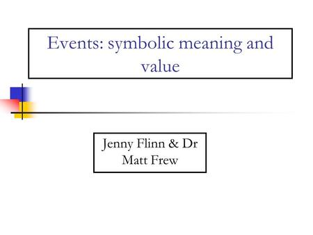 Events: symbolic meaning and value Jenny Flinn & Dr Matt Frew.