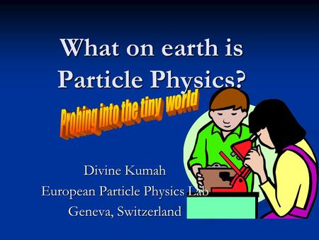 What on earth is Particle Physics? Divine Kumah European Particle Physics Lab Geneva, Switzerland.